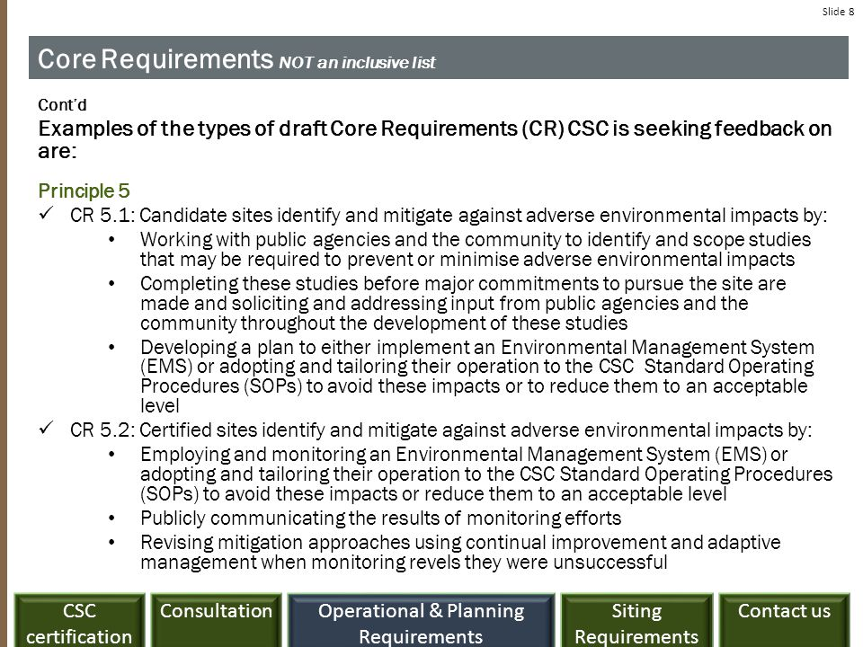 ConsultationCSC certification Siting Requirements Contact usOperational & Planning Requirements Slide 8 Core Requirements NOT an inclusive list Cont'd Examples of the types of draft Core Requirements (CR) CSC is seeking feedback on are: Principle 5 CR 5.1: Candidate sites identify and mitigate against adverse environmental impacts by: Working with public agencies and the community to identify and scope studies that may be required to prevent or minimise adverse environmental impacts Completing these studies before major commitments to pursue the site are made and soliciting and addressing input from public agencies and the community throughout the development of these studies Developing a plan to either implement an Environmental Management System (EMS) or adopting and tailoring their operation to the CSC Standard Operating Procedures (SOPs) to avoid these impacts or to reduce them to an acceptable level CR 5.2: Certified sites identify and mitigate against adverse environmental impacts by: Employing and monitoring an Environmental Management System (EMS) or adopting and tailoring their operation to the CSC Standard Operating Procedures (SOPs) to avoid these impacts or reduce them to an acceptable level Publicly communicating the results of monitoring efforts Revising mitigation approaches using continual improvement and adaptive management when monitoring revels they were unsuccessful