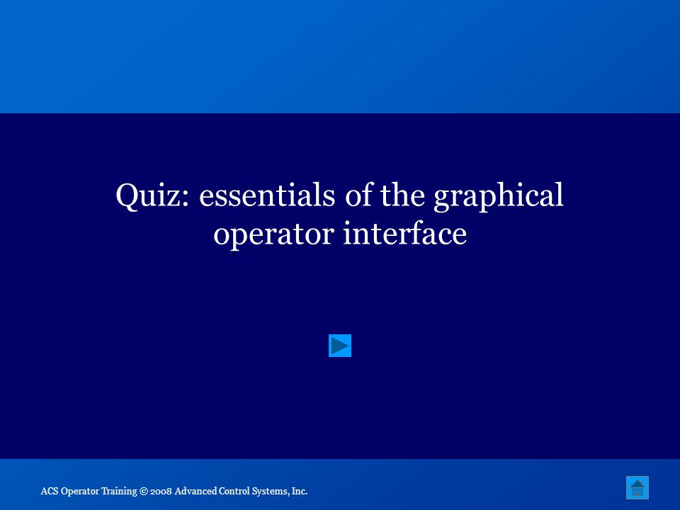 ACS Operator Training © 2008 Advanced Control Systems, Inc. Quiz: essentials of the graphical operator interface