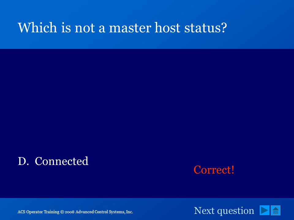 ACS Operator Training © 2008 Advanced Control Systems, Inc. Which is not a master host status? A.Online B.Offline C.Standby D.Connected Correct! Next