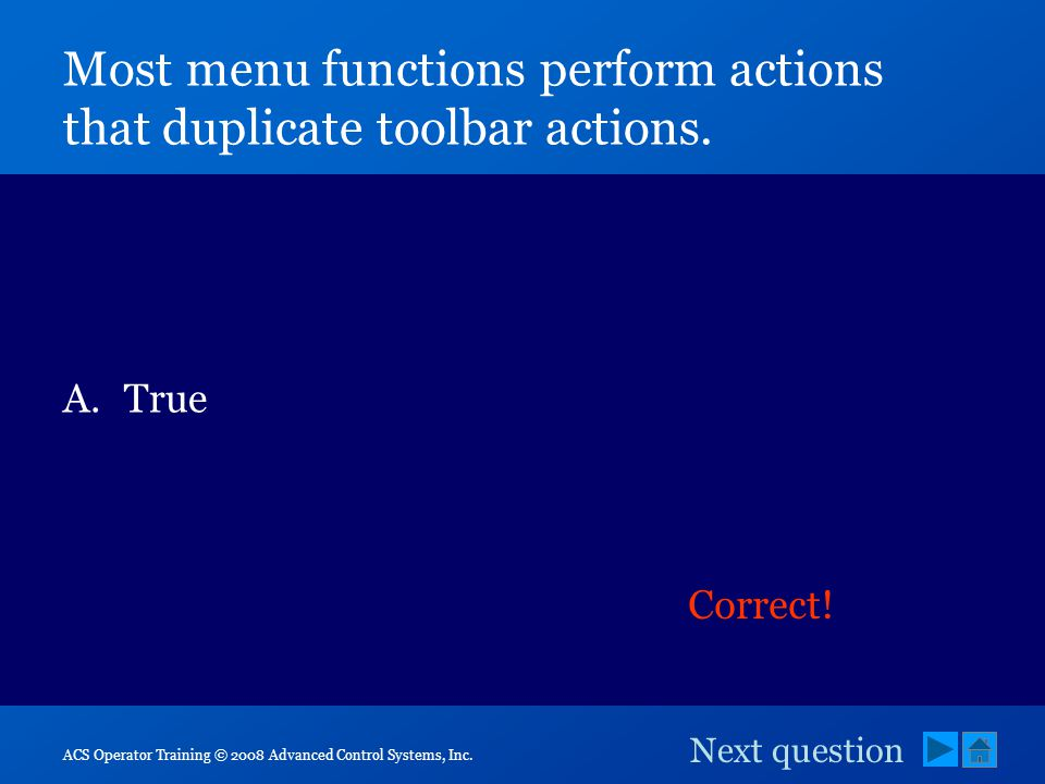 ACS Operator Training © 2008 Advanced Control Systems, Inc. Most menu functions perform actions that duplicate toolbar actions. A.True B.False Correct