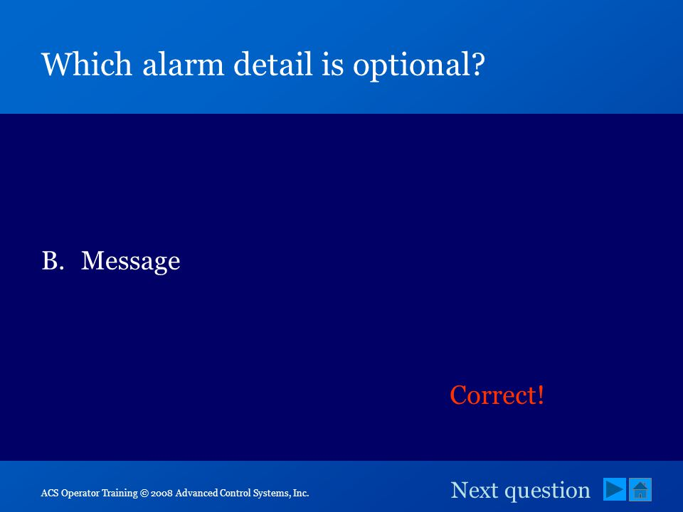 ACS Operator Training © 2008 Advanced Control Systems, Inc. Which alarm detail is optional? A.Priority B.Message C.Time D.Status pair Correct! Next qu