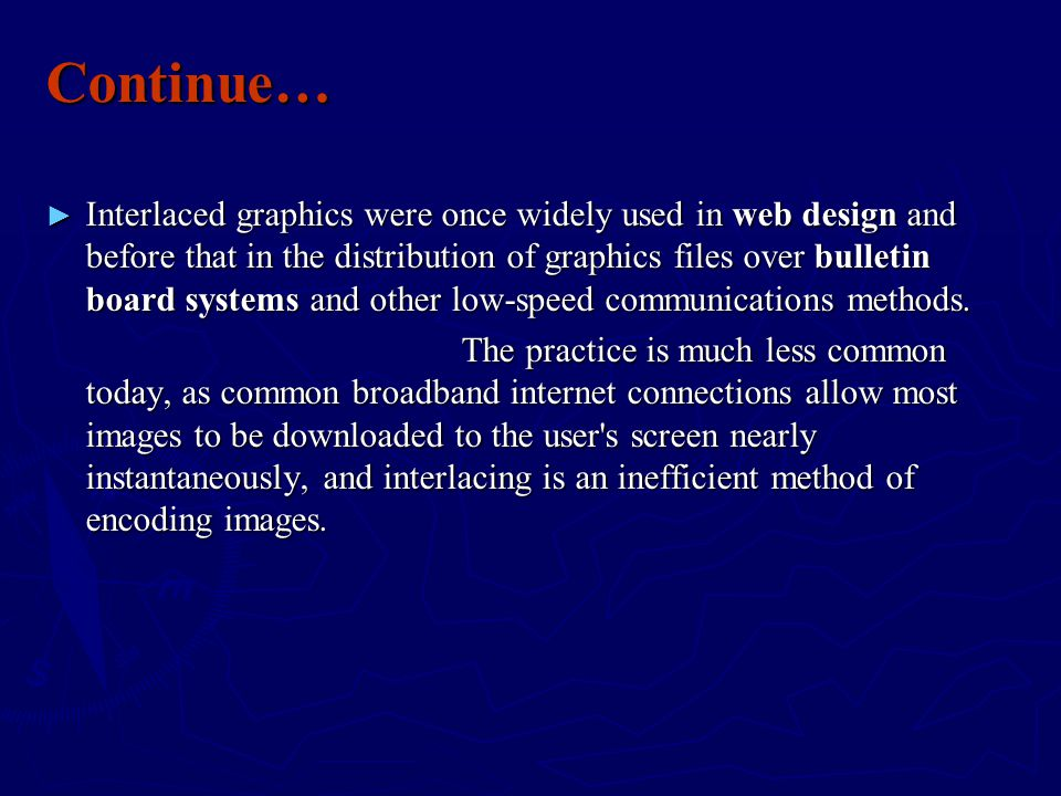 Continue… ► Interlaced graphics were once widely used in web design and before that in the distribution of graphics files over bulletin board systems and other low-speed communications methods.