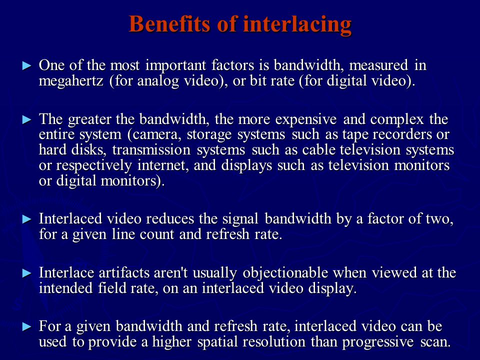 Benefits of interlacing ► One of the most important factors is bandwidth, measured in megahertz (for analog video), or bit rate (for digital video).
