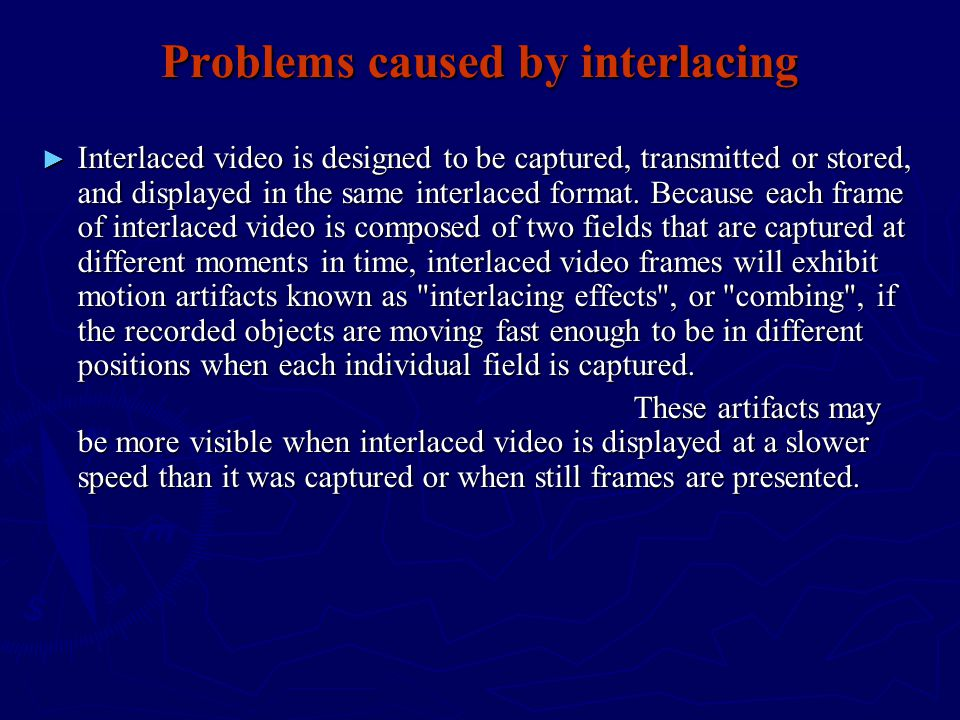 Problems caused by interlacing ► Interlaced video is designed to be captured, transmitted or stored, and displayed in the same interlaced format.