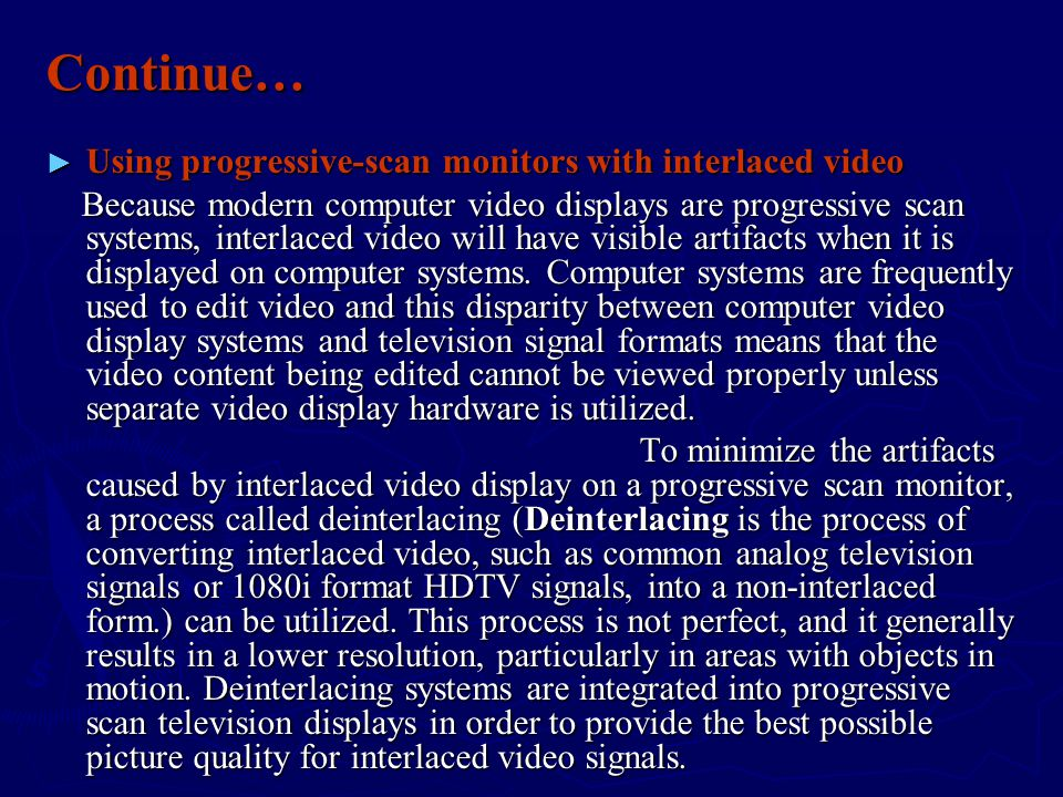 Continue… ► Using progressive-scan monitors with interlaced video Because modern computer video displays are progressive scan systems, interlaced video will have visible artifacts when it is displayed on computer systems.