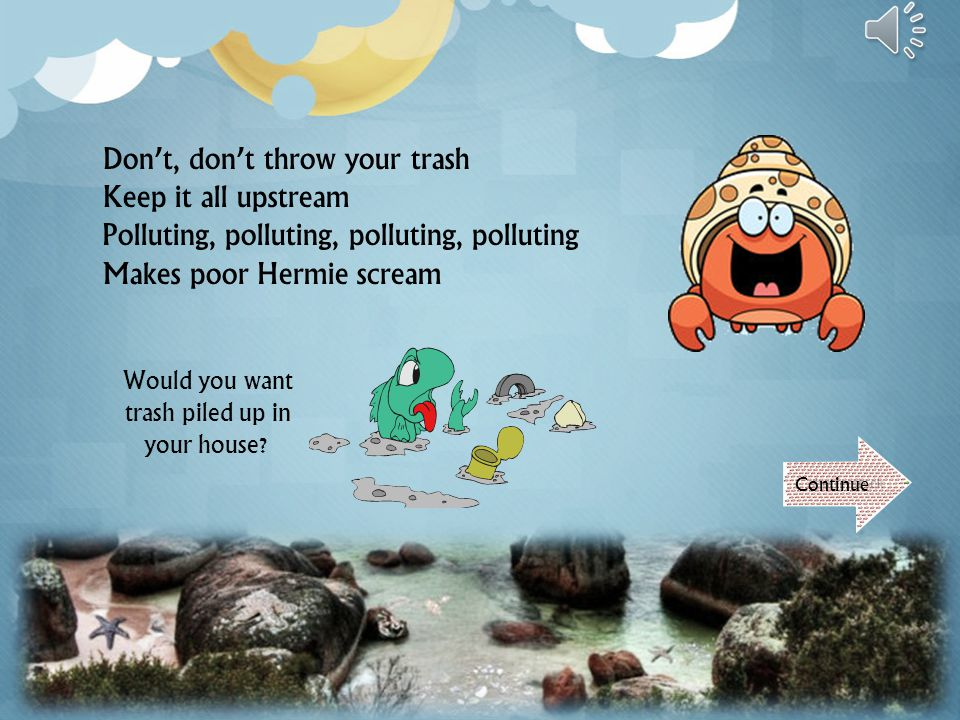 Don't, don't throw your trash Keep it all upstream Polluting, polluting, polluting Makes poor Hermie scream Continue Would you want trash piled up in your house?
