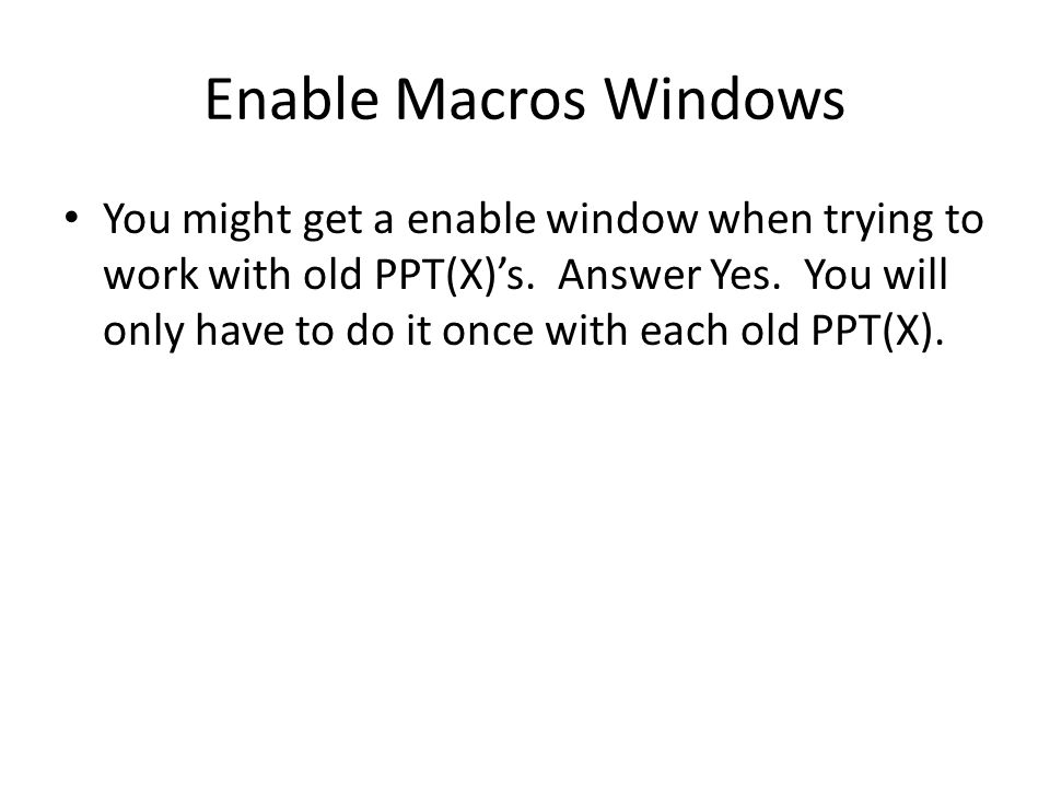 Enable Macros Windows You might get a enable window when trying to work with old PPT(X)'s. Answer Yes. You will only have to do it once with each old