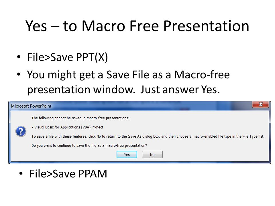 Yes – to Macro Free Presentation File>Save PPT(X) You might get a Save File as a Macro-free presentation window. Just answer Yes. File>Save PPAM
