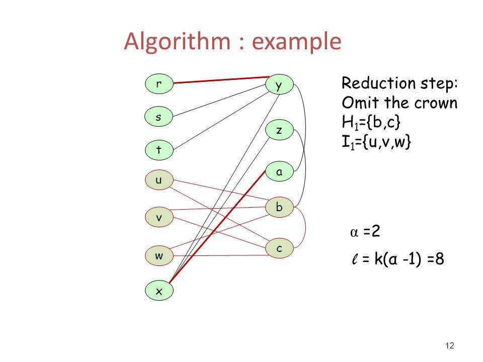 12 Algorithm : example a z y t u x c b w r s v Reduction step: Omit the crown H 1 ={b,c} I 1 ={u,v,w} α =2 l = k(α -1) =8