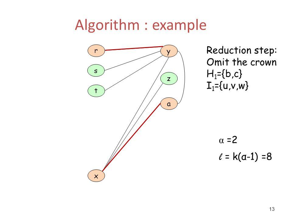 13 Algorithm : example a z y t x r s Reduction step: Omit the crown H 1 ={b,c} I 1 ={u,v,w} α =2 l = k(α-1) =8