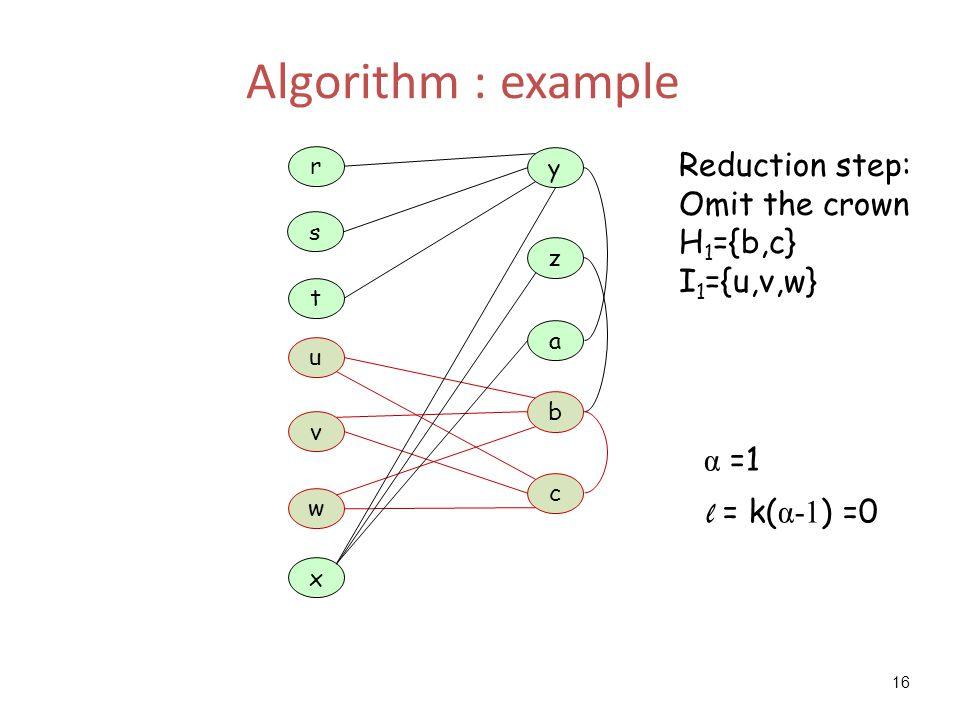 16 Algorithm : example a z y t u x c b w r s v Reduction step: Omit the crown H 1 ={b,c} I 1 ={u,v,w} α =1 l = k( α-1 ) =0