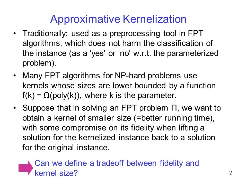Approximative Kernelization Traditionally: used as a preprocessing tool in FPT algorithms, which does not harm the classification of the instance (as a 'yes' or 'no' w.r.t.