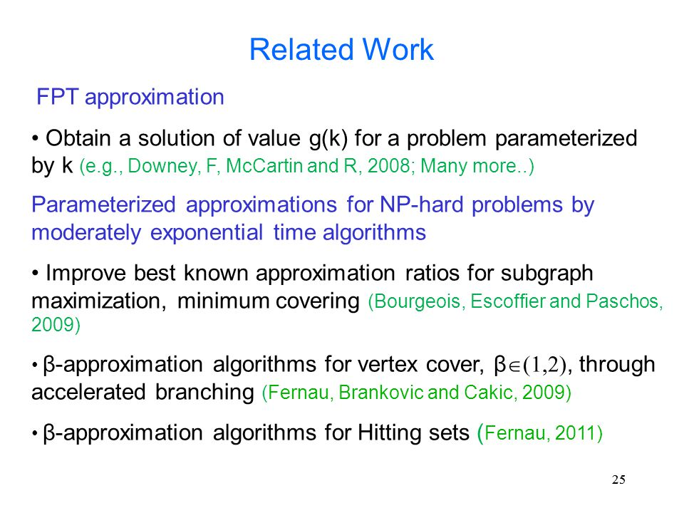 25 Related Work FPT approximation Obtain a solution of value g(k) for a problem parameterized by k (e.g., Downey, F, McCartin and R, 2008; Many more..) Parameterized approximations for NP-hard problems by moderately exponential time algorithms Improve best known approximation ratios for subgraph maximization, minimum covering (Bourgeois, Escoffier and Paschos, 2009) β-approximation algorithms for vertex cover, β  (1,2), through accelerated branching (Fernau, Brankovic and Cakic, 2009) β-approximation algorithms for Hitting sets ( Fernau, 2011)