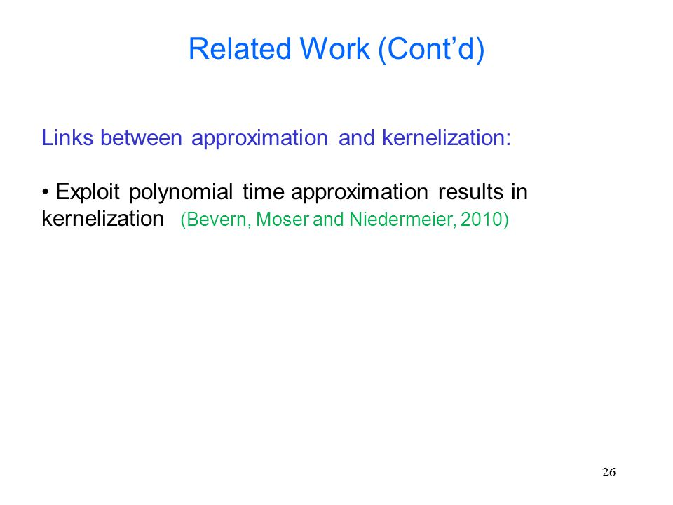26 Related Work (Cont'd) Links between approximation and kernelization: Exploit polynomial time approximation results in kernelization (Bevern, Moser and Niedermeier, 2010)