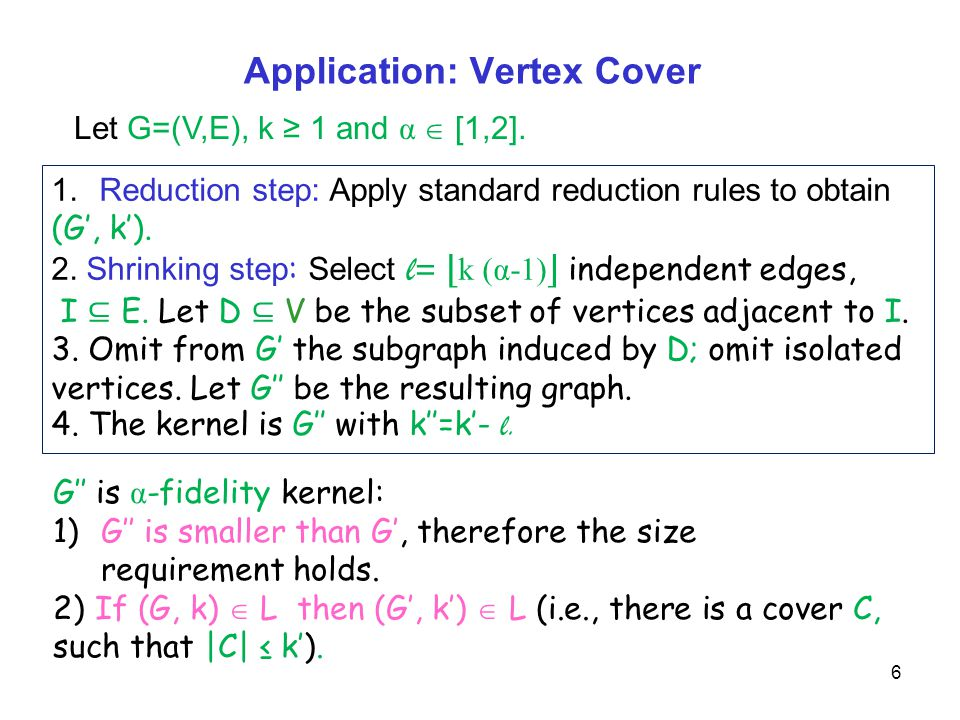 Application: Vertex Cover 6 1.Reduction step: Apply standard reduction rules to obtain (G', k').