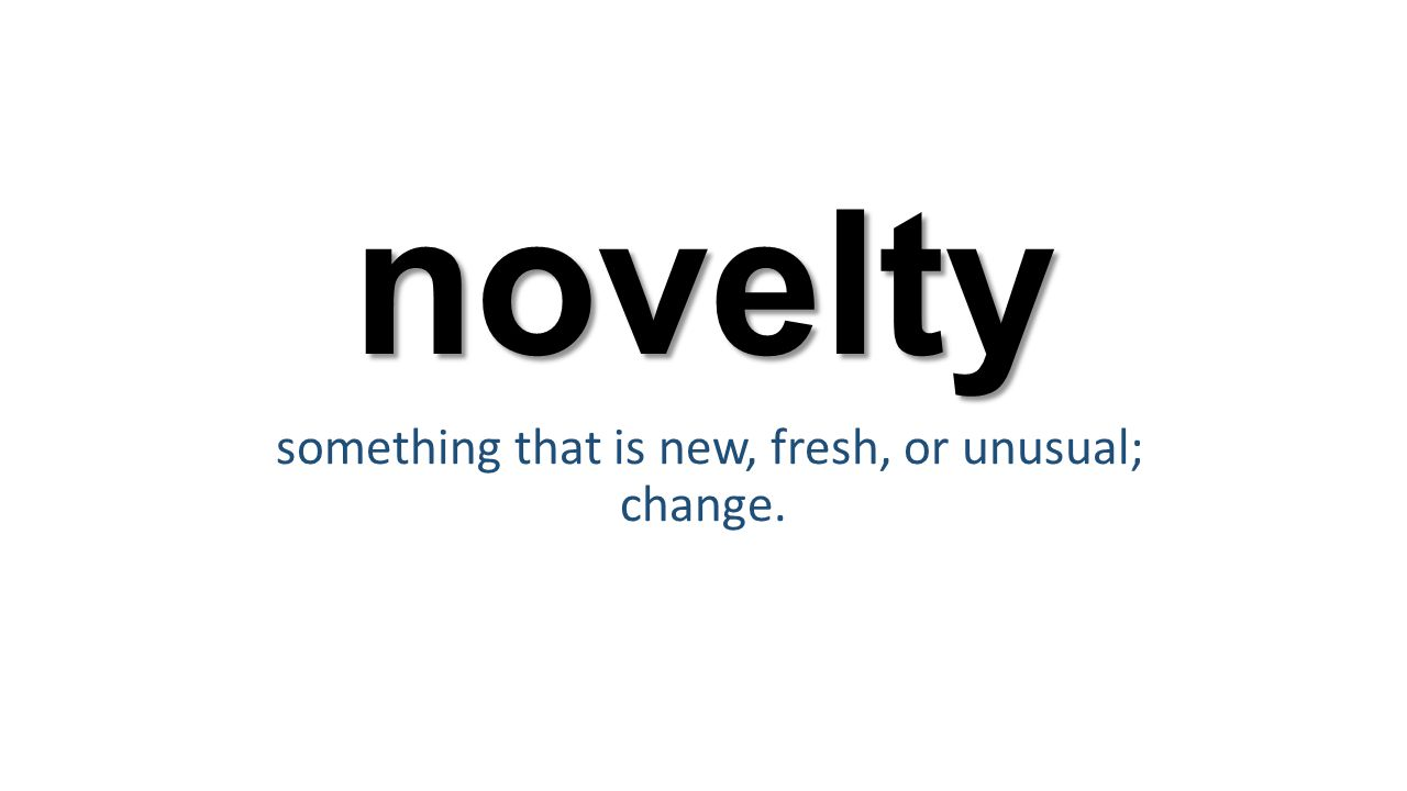 novelty something that is new, fresh, or unusual; change.