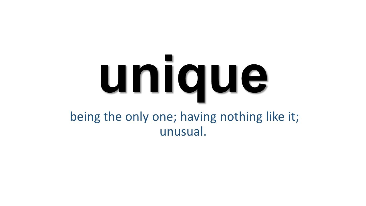 unique being the only one; having nothing like it; unusual.
