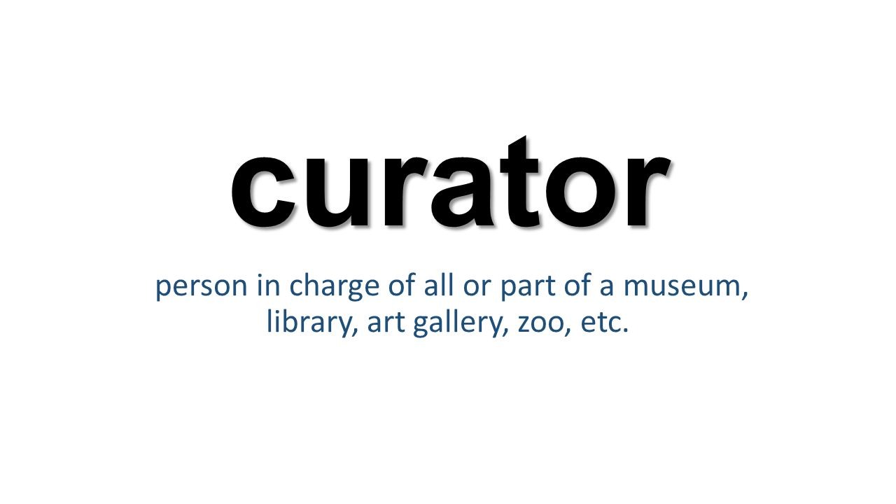 curator person in charge of all or part of a museum, library, art gallery, zoo, etc.