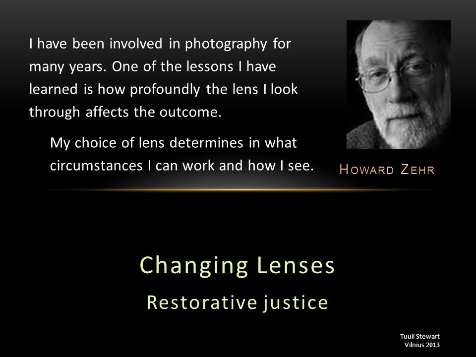 Changing Lenses Restorative justice H OWARD Z EHR I have been involved in photography for many years. One of the lessons I have learned is how profoun