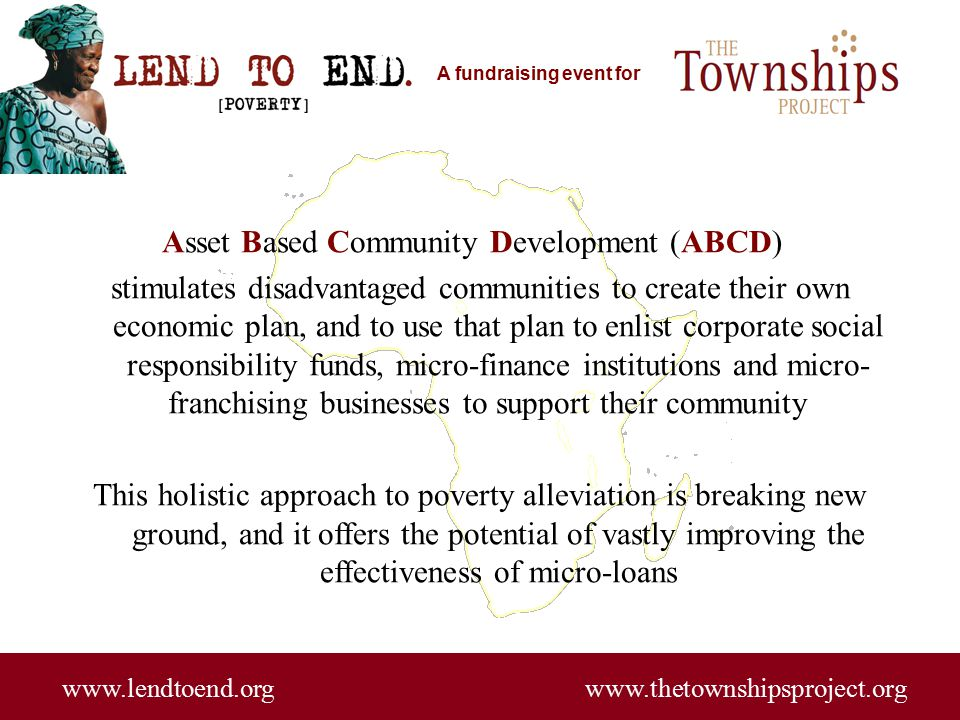 A fundraising event for www.lendtoend.org www.thetownshipsproject.org Asset Based Community Development (ABCD) stimulates disadvantaged communities to create their own economic plan, and to use that plan to enlist corporate social responsibility funds, micro-finance institutions and micro- franchising businesses to support their community This holistic approach to poverty alleviation is breaking new ground, and it offers the potential of vastly improving the effectiveness of micro-loans