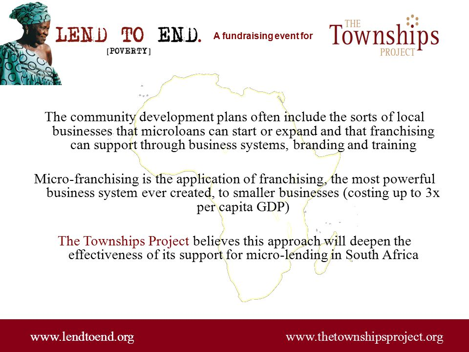 A fundraising event for www.lendtoend.org www.thetownshipsproject.org The community development plans often include the sorts of local businesses that microloans can start or expand and that franchising can support through business systems, branding and training Micro-franchising is the application of franchising, the most powerful business system ever created, to smaller businesses (costing up to 3x per capita GDP) The Townships Project believes this approach will deepen the effectiveness of its support for micro-lending in South Africa www.lendtoend.org