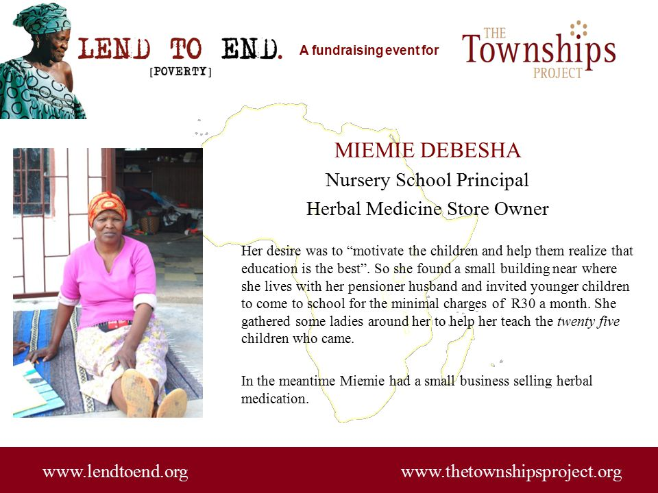 A fundraising event for www.lendtoend.org www.thetownshipsproject.org MIEMIE DEBESHA Nursery School Principal Herbal Medicine Store Owner Her desire was to motivate the children and help them realize that education is the best .