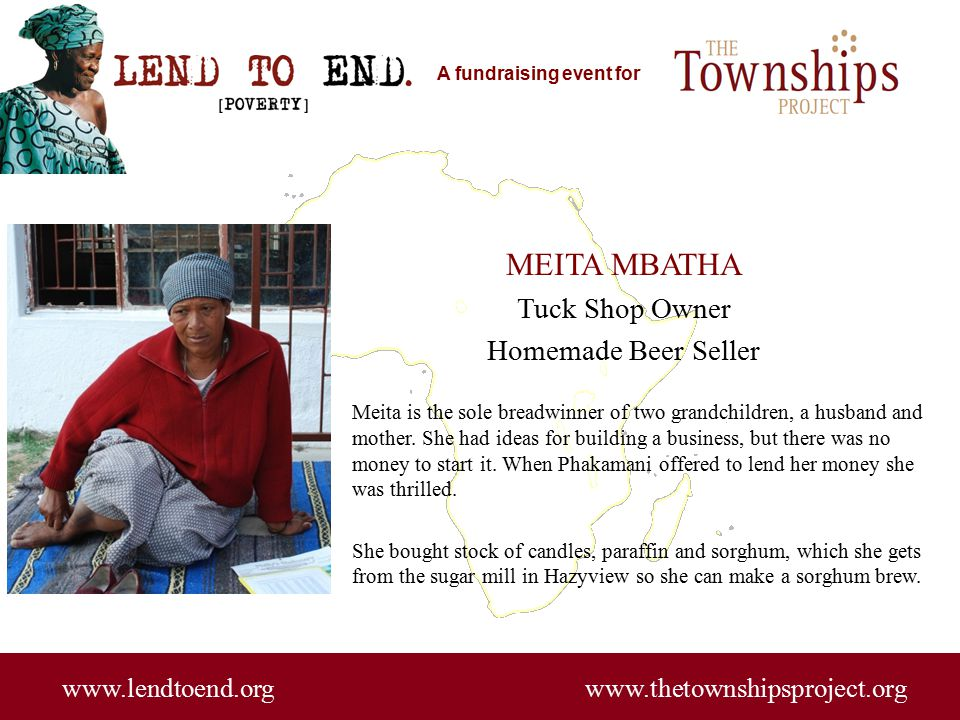 A fundraising event for www.lendtoend.org www.thetownshipsproject.org MEITA MBATHA Tuck Shop Owner Homemade Beer Seller Meita is the sole breadwinner
