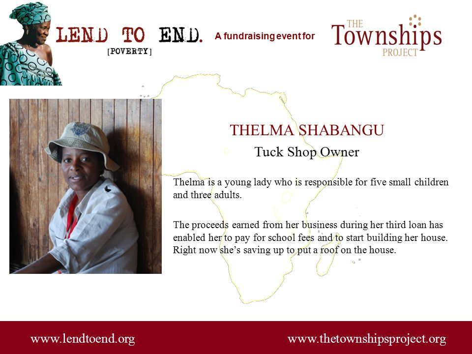 A fundraising event for www.lendtoend.org www.thetownshipsproject.org THELMA SHABANGU Tuck Shop Owner Thelma is a young lady who is responsible for five small children and three adults.
