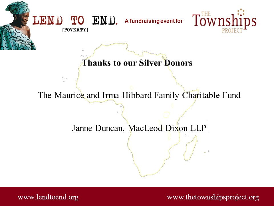 A fundraising event for www.lendtoend.org www.thetownshipsproject.org Thanks to our Silver Donors The Maurice and Irma Hibbard Family Charitable Fund Janne Duncan, MacLeod Dixon LLP