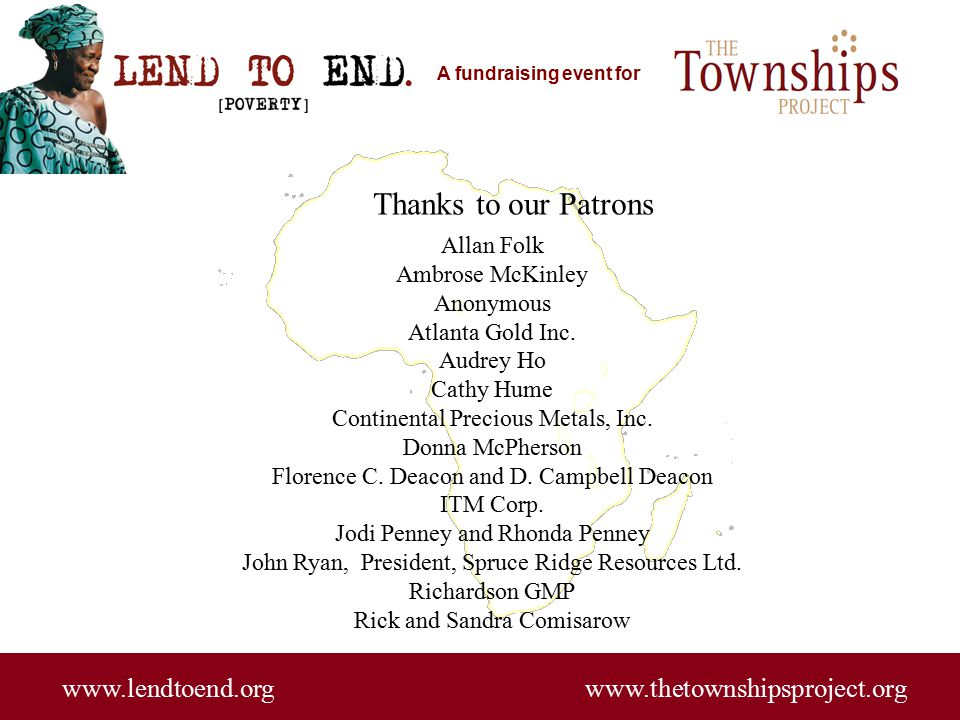 A fundraising event for www.lendtoend.org www.thetownshipsproject.org Thanks to our Patrons Allan Folk Ambrose McKinley Anonymous Atlanta Gold Inc.