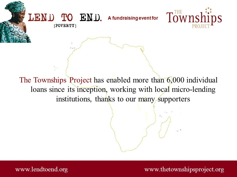 A fundraising event for www.lendtoend.org www.thetownshipsproject.org The Townships Project has enabled more than 6,000 individual loans since its inception, working with local micro-lending institutions, thanks to our many supporters