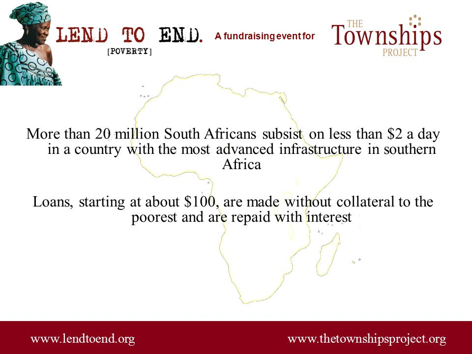 A fundraising event for www.lendtoend.org www.thetownshipsproject.org More than 20 million South Africans subsist on less than $2 a day in a country w