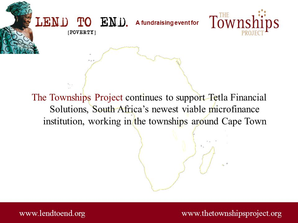 A fundraising event for www.lendtoend.org www.thetownshipsproject.org The Townships Project continues to support Tetla Financial Solutions, South Africa's newest viable microfinance institution, working in the townships around Cape Town
