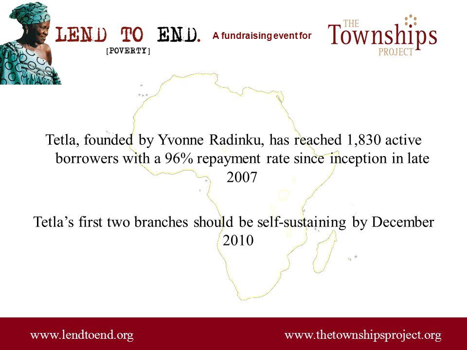 A fundraising event for www.lendtoend.org www.thetownshipsproject.org Tetla, founded by Yvonne Radinku, has reached 1,830 active borrowers with a 96% repayment rate since inception in late 2007 Tetla's first two branches should be self-sustaining by December 2010
