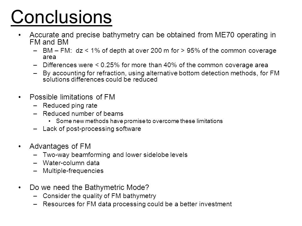 Conclusions Accurate and precise bathymetry can be obtained from ME70 operating in FM and BM –BM – FM: dz 95% of the common coverage area –Differences