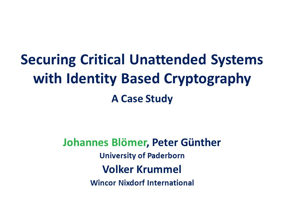 Securing Critical Unattended Systems with Identity Based Cryptography A Case Study Johannes Blömer, Peter Günther University of Paderborn Volker Krummel Wincor Nixdorf International