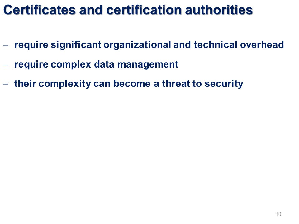 Certificates and certification authorities 10  require significant organizational and technical overhead  require complex data management  their complexity can become a threat to security