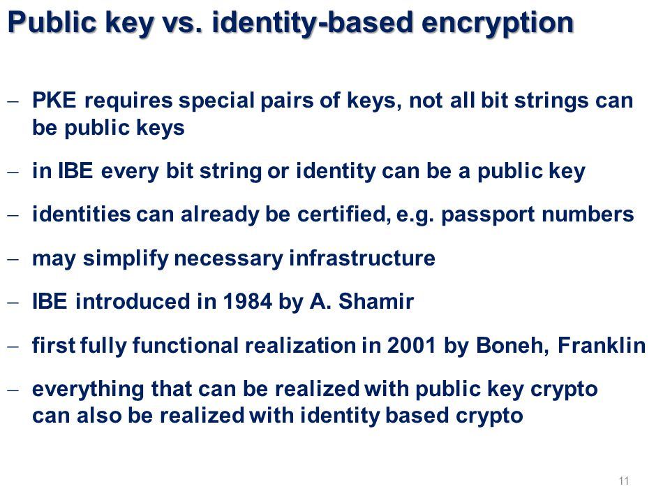 Public key vs. identity-based encryption 11  PKE requires special pairs of keys, not all bit strings can be public keys  in IBE every bit string or
