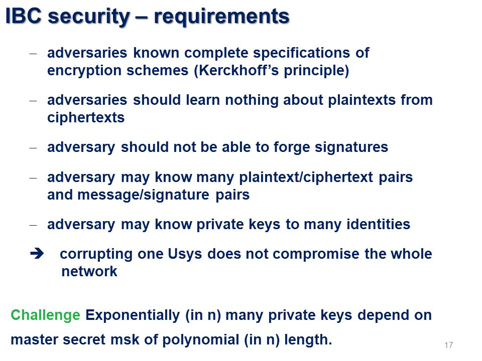 IBC security – requirements 17  adversaries known complete specifications of encryption schemes (Kerckhoff's principle)  adversaries should learn nothing about plaintexts from ciphertexts  adversary should not be able to forge signatures  adversary may know many plaintext/ciphertext pairs and message/signature pairs  adversary may know private keys to many identities  corrupting one Usys does not compromise the whole network Challenge Exponentially (in n) many private keys depend on master secret msk of polynomial (in n) length.