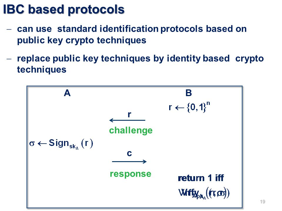 IBC based protocols 19  can use standard identification protocols based on public key crypto techniques  replace public key techniques by identity based crypto techniques AB r c challenge response