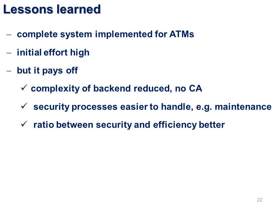 Lessons learned 22  complete system implemented for ATMs  initial effort high  but it pays off complexity of backend reduced, no CA security processes easier to handle, e.g.