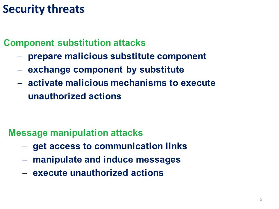 Security threats 5 Component substitution attacks  prepare malicious substitute component  exchange component by substitute  activate malicious mechanisms to execute unauthorized actions Message manipulation attacks  get access to communication links  manipulate and induce messages  execute unauthorized actions