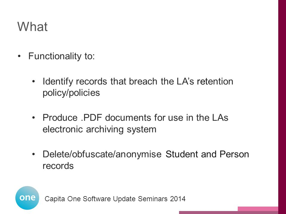 Capita One National User Group 2014 Capita One Software Update Seminars 2014 What Functionality to: Identify records that breach the LA's retention policy/policies Produce.PDF documents for use in the LAs electronic archiving system Delete/obfuscate/anonymise Student and Person records