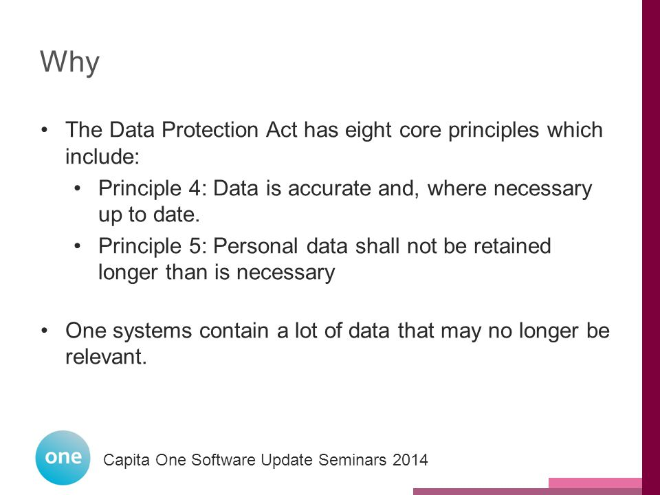 Capita One National User Group 2014 Capita One Software Update Seminars 2014 Why The Data Protection Act has eight core principles which include: Principle 4: Data is accurate and, where necessary up to date.