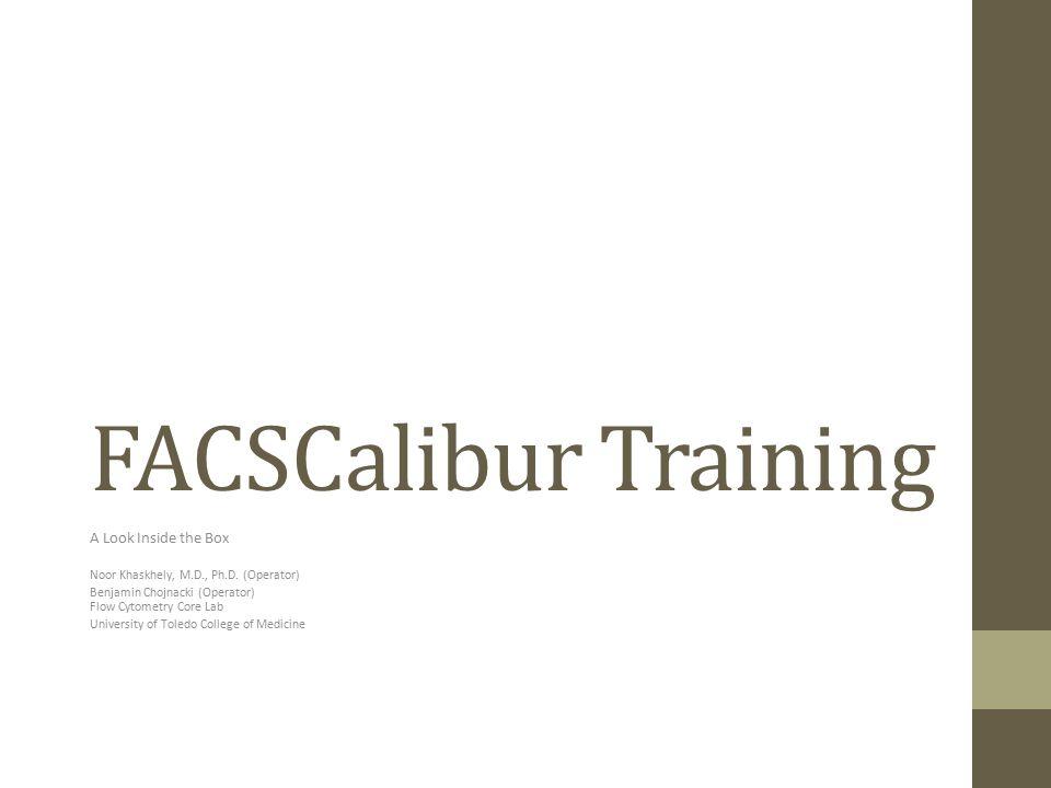 FACSCalibur Training A Look Inside the Box Noor Khaskhely, M.D., Ph.D. (Operator) Benjamin Chojnacki (Operator) Flow Cytometry Core Lab University of