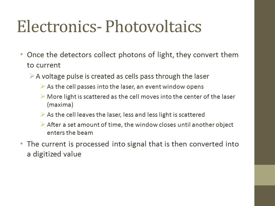 Electronics- Photovoltaics Once the detectors collect photons of light, they convert them to current  A voltage pulse is created as cells pass through the laser  As the cell passes into the laser, an event window opens  More light is scattered as the cell moves into the center of the laser (maxima)  As the cell leaves the laser, less and less light is scattered  After a set amount of time, the window closes until another object enters the beam The current is processed into signal that is then converted into a digitized value