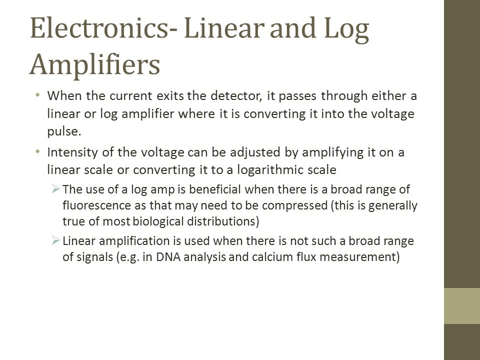 Electronics- Linear and Log Amplifiers When the current exits the detector, it passes through either a linear or log amplifier where it is converting it into the voltage pulse.