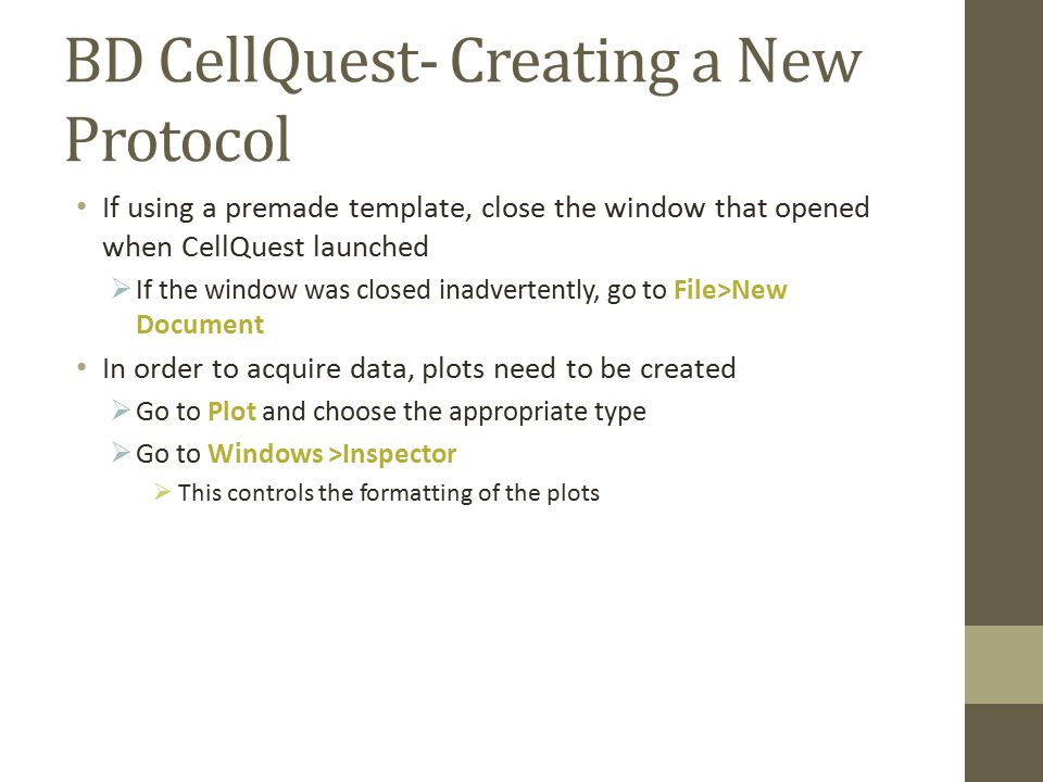 BD CellQuest- Creating a New Protocol If using a premade template, close the window that opened when CellQuest launched  If the window was closed inadvertently, go to File>New Document In order to acquire data, plots need to be created  Go to Plot and choose the appropriate type  Go to Windows >Inspector  This controls the formatting of the plots