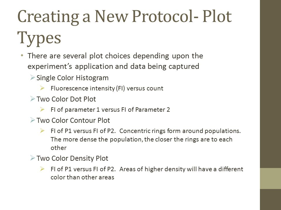 Creating a New Protocol- Plot Types There are several plot choices depending upon the experiment's application and data being captured  Single Color Histogram  Fluorescence intensity (FI) versus count  Two Color Dot Plot  FI of parameter 1 versus FI of Parameter 2  Two Color Contour Plot  FI of P1 versus FI of P2.