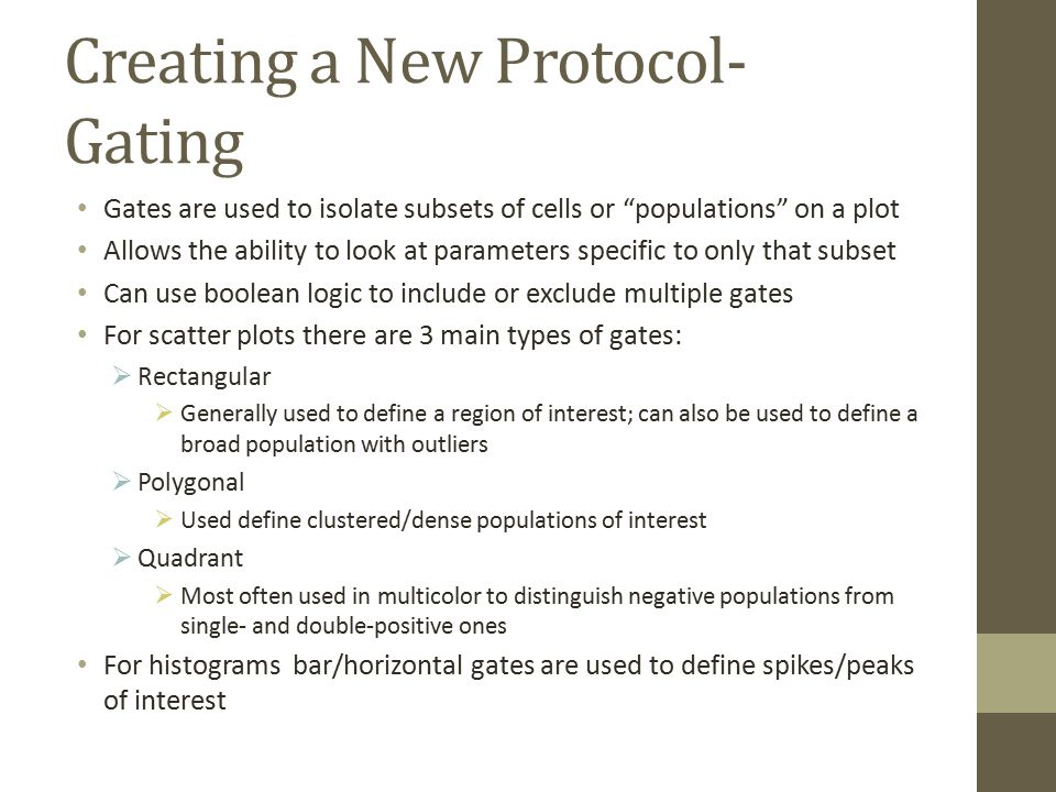 Creating a New Protocol- Gating Gates are used to isolate subsets of cells or populations on a plot Allows the ability to look at parameters specific to only that subset Can use boolean logic to include or exclude multiple gates For scatter plots there are 3 main types of gates:  Rectangular  Generally used to define a region of interest; can also be used to define a broad population with outliers  Polygonal  Used define clustered/dense populations of interest  Quadrant  Most often used in multicolor to distinguish negative populations from single- and double-positive ones For histograms bar/horizontal gates are used to define spikes/peaks of interest